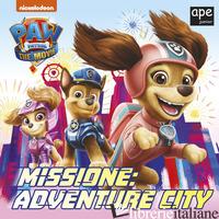 MISSIONE: ADVENTURE CITY. PAW PATROL. EDIZ. A COLORI - AA.VV.