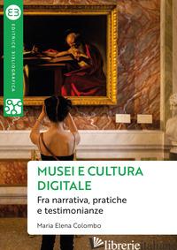 MUSEI E CULTURA DIGITALE. FRA NARRATIVA, PRATICHE E TESTIMONIANZE - COLOMBO MARIA ELENA