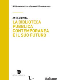 BIBLIOTECA PUBBLICA CONTEMPORANEA E IL SUO FUTURO. MODELLI E BUONE PRATICHE TRA  - BILOTTA ANNA