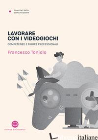 LAVORARE COI VIDEOGIOCHI. COMPETENZE E FIGURE PROFESSIONALI - TONIOLO FRANCESCO