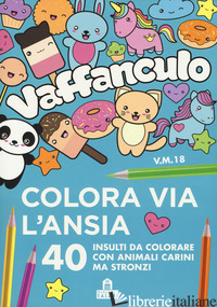 VAFFANCULO. COLORA VIA L'ANSIA. 40 INSULTI DA COLORARE CON ANIMALI CARINI MA STR - AA.VV.