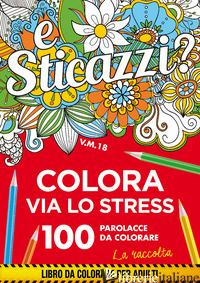 STICAZZI. COLORA VIA LO STRESS. 100 PAROLACCE DA COLORARE. LA RACCOLTA - AA.VV.