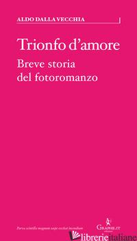TRIONFO D'AMORE. BREVE STORIA DEL FOTOROMANZO - DALLA VECCHIA ALDO
