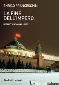 FINE DELL'IMPERO. ULTIMO VIAGGIO IN URSS (LA) - FRANCESCHINI ENRICO