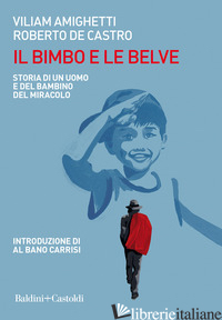 BIMBO E LE BELVE. STORIA DI UN UOMO E DEL BAMBINO DEL MIRACOLO (IL) - AMIGHETTI VILIAM; DE CASTRO ROBERTO