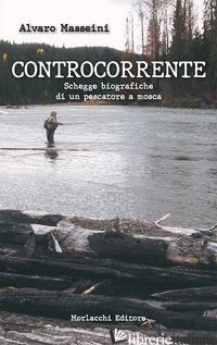 CONTROCORRENTE.. SCHEGGE BIOGRAFICHE DI UN PESCATORE A MOSCA - MASSEINI ALVARO