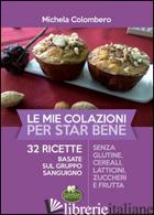MIE COLAZIONI PER STAR BENE. 32 RICETTE BASATE SUL GRUPPO SANGUIGNO (LE) - COLOMBERO MICHELA