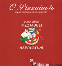 O' PIZZAIUOLO. UN'ARTE PATRIMONIO DELL'UMANITA' -