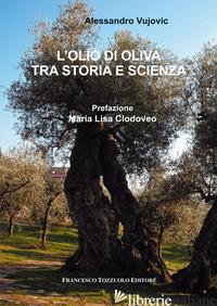 OLIO DI OLIVA TRA STORIA E SCIENZA (L') - VUJOVIC ALESSANDRO