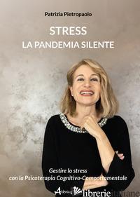 STRESS. LA PANDEMIA SILENTE. GESTIRE LO STRESS CON LA PSICOTERAPIA COGNITIVO-COM - PIETROPAOLO PATRIZIA