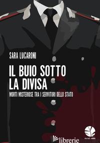 BUIO SOTTO LA DIVISA. MORTI MISTERIOSE TRA I SERVITORI DELLO STATO (IL) - LUCARONI SARA