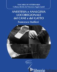 ANESTESIA E ANALGESIA LOCOREGIONALE DEL CANE E DEL GATTO - STAFFIERI FRANCESCO