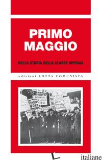 PRIMO MAGGIO NELLA STORIA DELLA CLASSE OPERAIA - AA.VV.