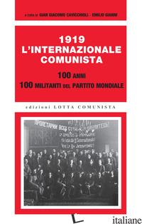 1919. L'INTERNAZIONALE COMUNISTA. 100 ANNI. 100 MILITANTI DEL PARTITO MONDIALE - CAVICCHIOLI G. G. (CUR.); GIANNI E. (CUR.)