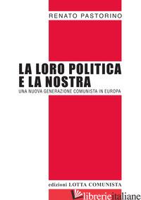 LORO POLITICA E LA NOSTRA. UNA NUOVA GENERAZIONE COMUNISTA IN EUROPA (LA) - PASTORINO RENATO