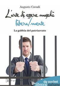 ARTE DI ESSERE MASCHI LIBERA/MENTE. LA GABBIA DEL PATRIARCATO (L') - CAVADI AUGUSTO