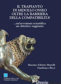 TRAPIANTO DI MIDOLLO OSSEO OLTRE LA BARRIERA DELLA COMPATIBILITA... UN'AVVENTURA - MARTELLI MASSIMO F.; RICCI GIANFRANCO