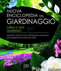 NUOVA ENCICLOPEDIA DEL GIARDINAGGIO. CREA IL TUO GIARDINO. LE PIANTE, LE TECNICH - AA.VV.