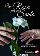 ROSA PER UN SANTO (UNA) - SCAPPINI AGNESE