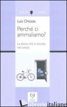 PERCHE' CI AMMALIAMO? - CHIOZZA LUIS A.; BRUTTI C. (CUR.); BRUTTI R. (CUR.)