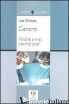CANCRO. PERCHE' A ME, PERCHE' ORA? - CHIOZZA LUIS A.