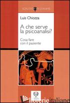 A CHE SERVE LA PSICOANALISI? COSA FARE CON IL PAZIENTE - CHIOZZA LUIS A.; BRUTTI C. (CUR.); BRUTTI R. (CUR.)