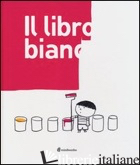 LIBRO BIANCO. EDIZ. ILLUSTRATA (IL) - BORANDO SILVIA; CLERICI LORENZO; PICA ELISABETTA