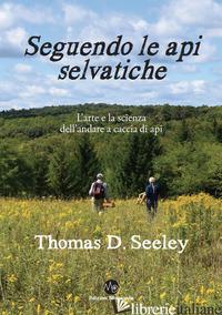 SEGUENDO LE API SELVATICHE. L'ARTE E LA SCIENZA DELL'ANDARE A CACCIA DI API - SEELEY THOMAS D.