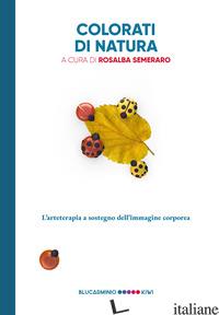 COLORATI DI NATURA. L'ARTETERAPIA A SOSTEGNO DELL'IMMAGINE CORPOREA - SEMERARO R. (CUR.)