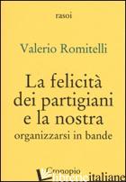 FELICITA' DEI PARTIGIANI E LA NOSTRA. ORGANIZZARSI PER BANDE (LA) - ROMITELLI VALERIO