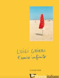 LUIGI GHIRRI. L'AMICO INFINITO - NORI CLAUDE
