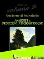 QUADERNO DI TECNOLOGIA. VOL. 2: AMBIENTE E PROIEZIONI ASSONOMETRICHE - RONCHI ELISABETTA