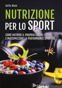 NUTRIZIONE PER LO SPORT. COME NUTRIRE IL PROPRIO CORPO E MASSIMIZZARE LA PERFORM - BEAN ANITA