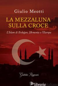 MEZZALUNA SULLA CROCE. L'ISLAM DI ERDOGAN, L'ARMENIA E L'EUROPA (LA) - MEOTTI GIULIO