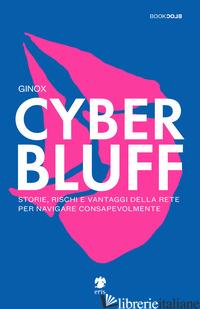 CYBER BLUFF. STORIE, RISCHI E VANTAGGI DELLA RETE PER NAVIGARE CONSAPEVOLMENTE - GINOX; CINERARI R. (CUR.)