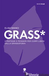 GRASS*. STRATEGIE E PENSIERI PER CORPI LIBERI DALLA GRASSOFOBIA - MANICI ELISA