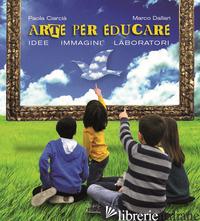ARTE PER EDUCARE. IDEE, IMMAGINI, LABORATORI - CIARCIA' PAOLA; DALLARI MARCO