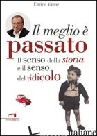 MEGLIO E' PASSATO. IL SENSO DELLA STORIA E IL SENSO DEL RIDICOLO (IL) - VAIME ENRICO