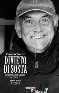 FRANCO ARESE DIVIETO DI SOSTA. STORIA E VITA DI UN CAMPIONE RACCONTATA DA GIANNI - ROMEO GIANNI; FAVA FRANCO; MONTI FABIO