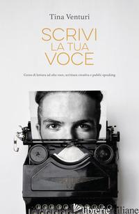 SCRIVI LA TUA VOCE. CORSO DI LETTURA AD VOCE, SCRITTURA CREATIVA E PUBLIC SPEAKI - VENTURI TINA