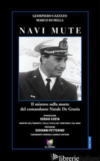 NAVI MUTE. IL MISTERO SULLA MORTE DEL COMANDANTE NATALE DE GRAZIA - CAZZATO GIAMPIERO; DI MILLA MARCO