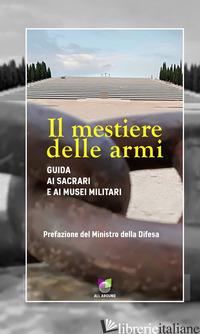 MESTIERE DELLE ARMI. GUIDA AI SACRARI E AI MUSEI MILITARI (IL) - MERCURI C. (CUR.)