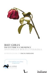 BAD GIRLS. DA VITTIME A CARNEFICI - BOLELLI FERRERA ANTONELLA