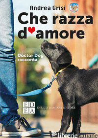 CHE RAZZA D'AMORE. DOCTOR DOG RACCONTA - GRISI ANDREA