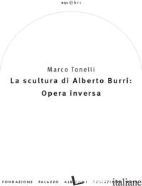 SCULTURA DI ALBERTO BURRI: OPERA INVERSA (1978-1992). EDIZ. ILLUSTRATA (LA) - TONELLI MARCO