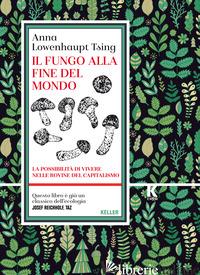 FUNGO ALLA FINE DEL MONDO. LA POSSIBILITA' DI VIVERE NELLE ROVINE DEL CAPITALISM - LOWENHAUPT TSING ANNA