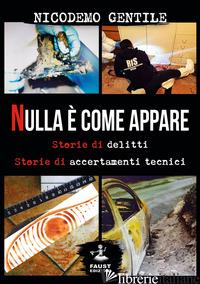 NULLA E' COME APPARE. STORIE DI DELITTI, STORIE DI ACCERTAMENTI TECNICI - GENTILE NICODEMO