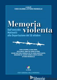 MEMORIA VIOLENTA. DALL'OMICIDIO MATTEOTTI ALLA DEPORTAZIONE DEL 16 OTTOBRE - COLOMBO F. (CUR.); PAVONCELLO V. (CUR.)