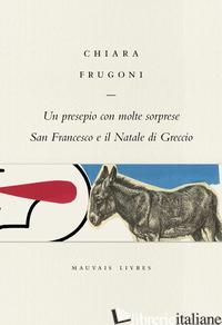 PRESEPIO CON MOLTE SORPRESE. SAN FRANCESCO E IL NATALE DI GRECCIO (UN) - FRUGONI CHIARA; BENVENUTO M. (CUR.)