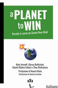 PLANET TO WIN. PERCHE' CI SERVE UN GREEN NEW DEAL (A) - ARONOFF KATE; BATTISTONI ALYSSA; COHEN DANIEL ALDANA; RIOFRANCOS THEA